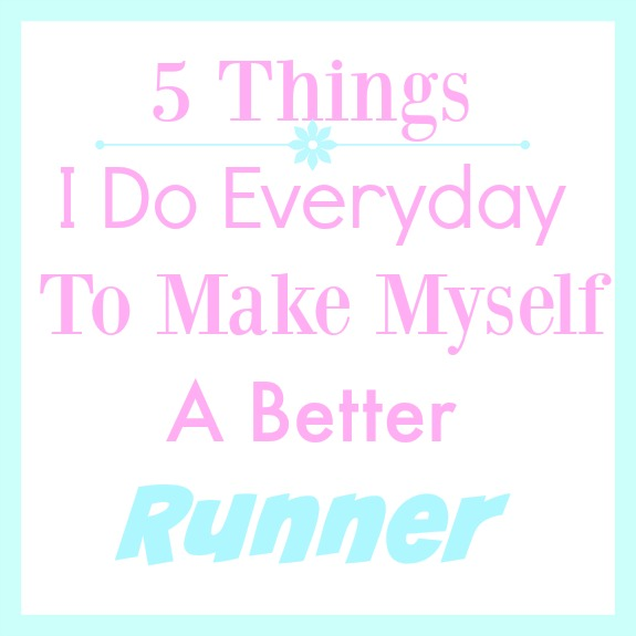 5 Things I do Everyday To Make Myself a Better Runner